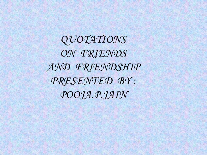 QUOTATIONS  ON FRIENDSAND FRIENDSHIP PRESENTED BY :  POOJA.P.JAIN