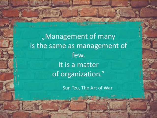 """""""Management of many is the same as management of few. It is a matter of organization."""" Sun Tzu, The Art of War"""