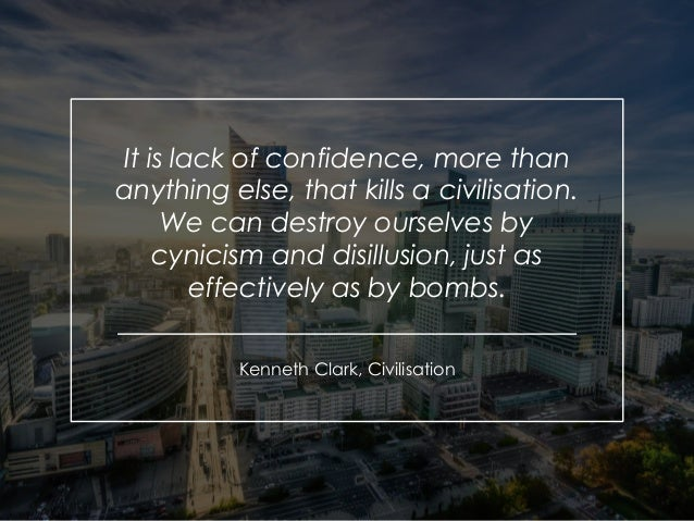 It is lack of confidence, more than anything else, that kills a civilisation. We can destroy ourselves by cynicism and dis...