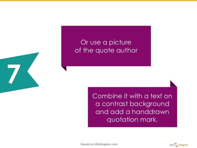 Combine it with a text on a contrast background and add a handdrawn quotation mark. Or use a picture of the quote author 7