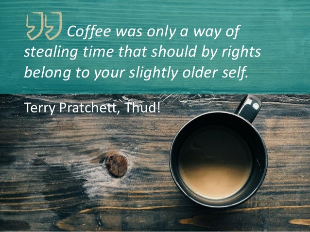 Coffee was only a way of stealing time that should by rights belong to your slightly older self. Terry Pratchett, Thud!