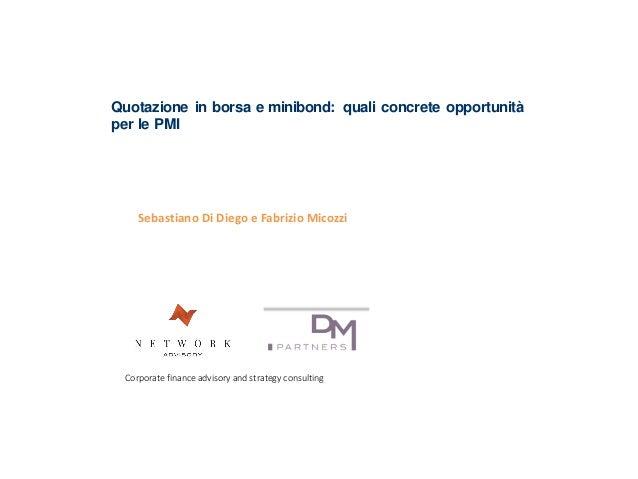 Sebastiano Di Diego e Fabrizio Micozzi Quotazione in borsa e minibond: quali concrete opportunità per le PMI Corporate fin...
