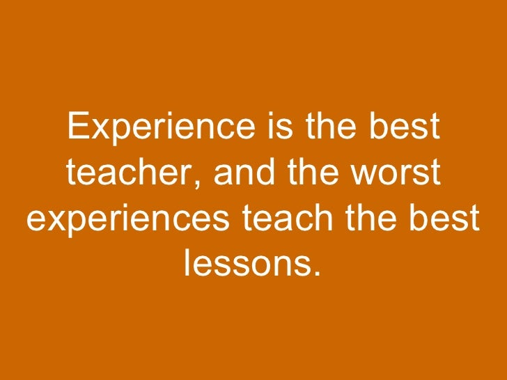 experience is the greatest teacher 12 rules the best teachers live by experience levels the greatest challenge i face is to teach my students to be honorable in a dishonorable world.