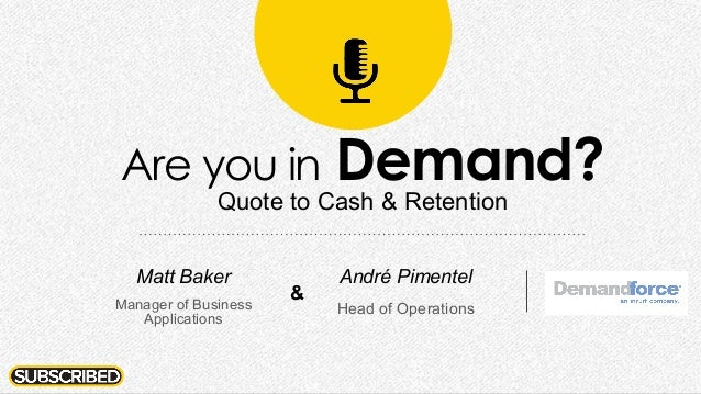 Are you in Demand? Quote to Cash & Retention André Pimentel Head of Operations Matt Baker Manager of Business Applications...