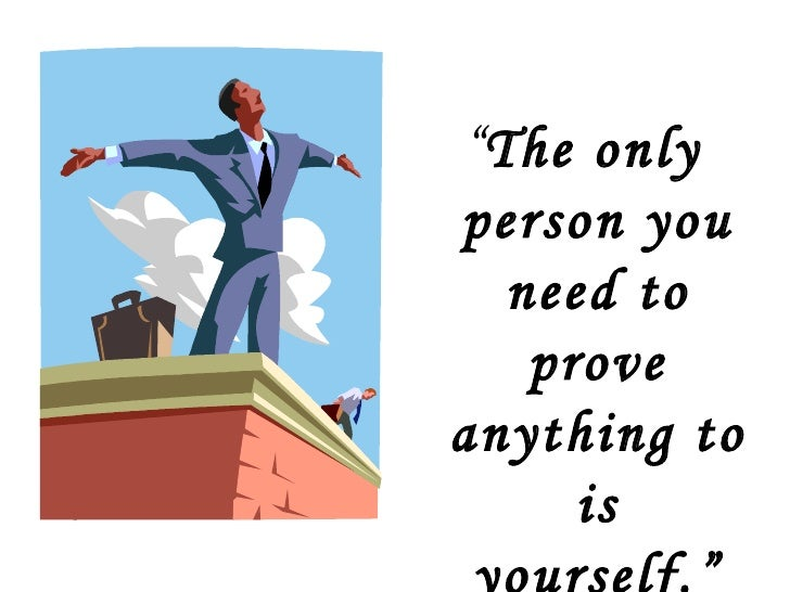 """<ul><li>"""" The only person you need to prove anything to is yourself."""" </li></ul>"""