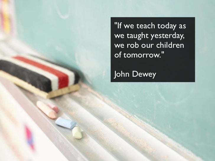 """If we teach today aswe taught yesterday,we rob our childrenof tomorrow.""John Dewey"