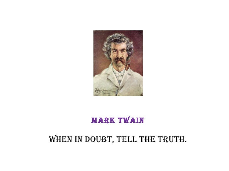 Mark Twain When in doubt, tell the truth.