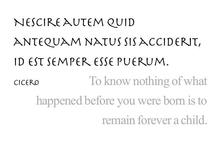Nescire autem quidantequam natus sis acciderit,id est semper esse puerum.Cicero         To know nothing of what     happen...