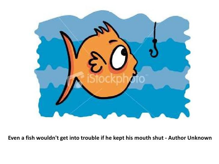 Even a fish wouldn't get into trouble if he kept his mouth shut - Author Unknown<br />