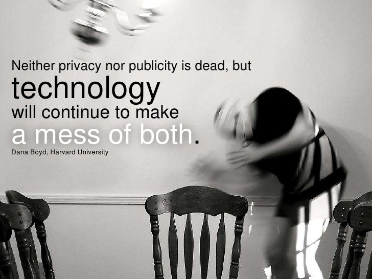 Neither privacy nor publicity is dead, buttechnologywill continue to makea mess of both.Dana Boyd, Harvard University