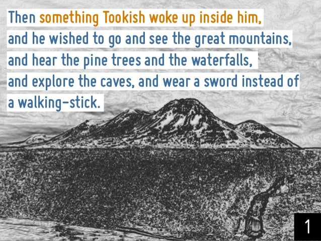 Then something Tookish woke up inside him,and he wished to go and see the great mountains,and hear the pine trees and the ...