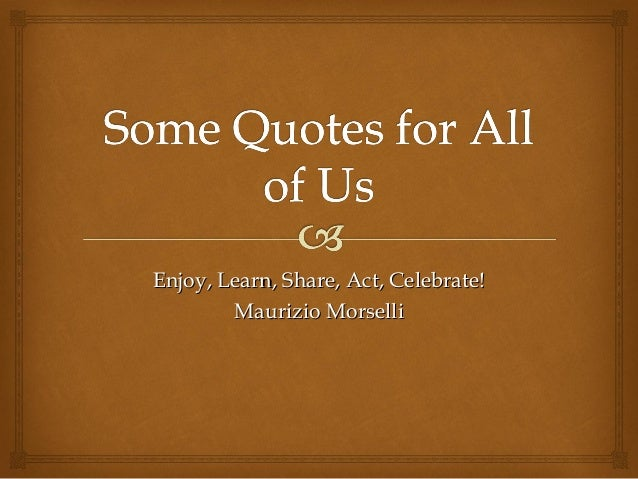Enjoy, Learn, Share, Act, Celebrate!        Maurizio Morselli