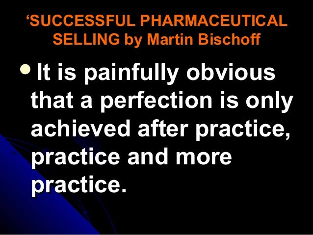 'SUCCESSFUL PHARMACEUTICAL SELLING by Martin Bischoff  It  is painfully obvious that a perfection is only achieved after ...