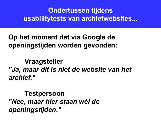 Ondertussen tijdens usabilitytests van archiefwebsites... Op het moment dat via Google de openingstijden worden gevonden: ...