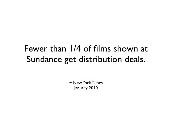 Fewer than 1/4 of films shown at  Sundance get distribution deals.              ~ New York Times               January 2010