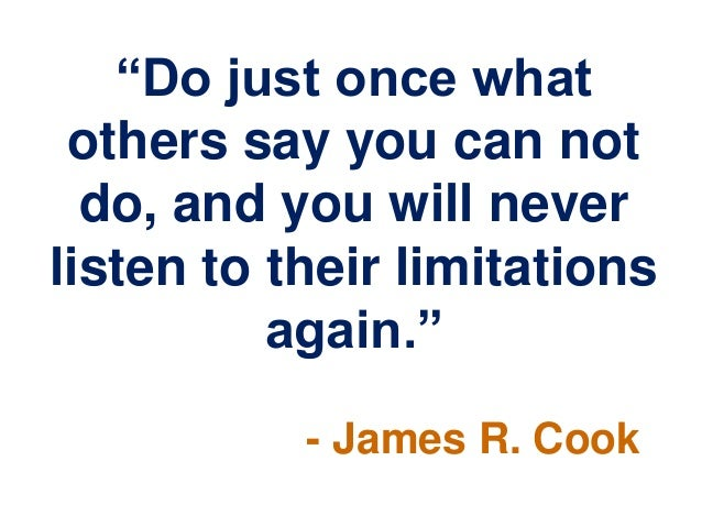 """""""Do just once what others say you can not do, and you will never listen to their limitations again."""" - James R. Cook"""