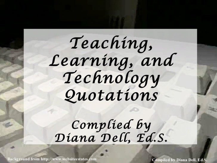 Teaching, Learning, and Technology Quotations Complied by Diana Dell, Ed.S.