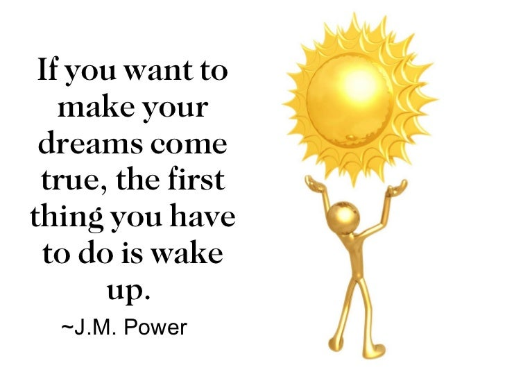 If you want to make your dreams come true, the first thing you have to do is wake up. ~J.M. Power