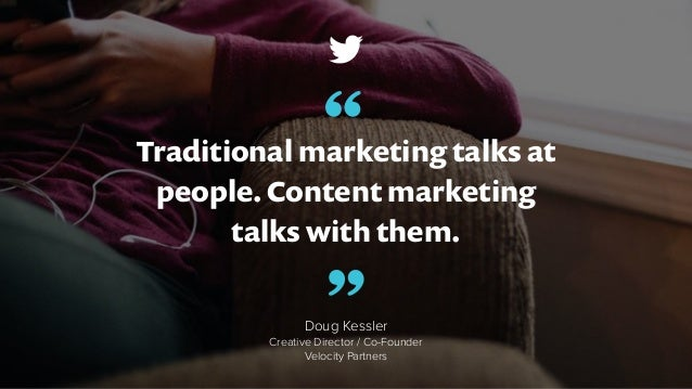 Traditional marketing talks at people. Content marketing talks with them. Doug Kessler Creative Director / Co-Founder Velo...
