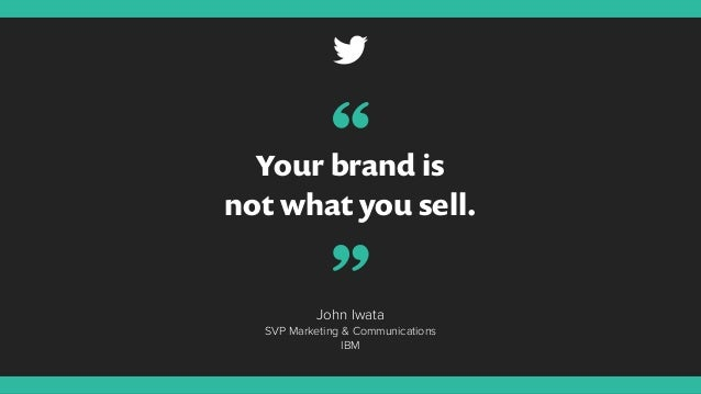 "Your brand is not what you sell. John Iwata SVP Marketing & Communications IBM "" """