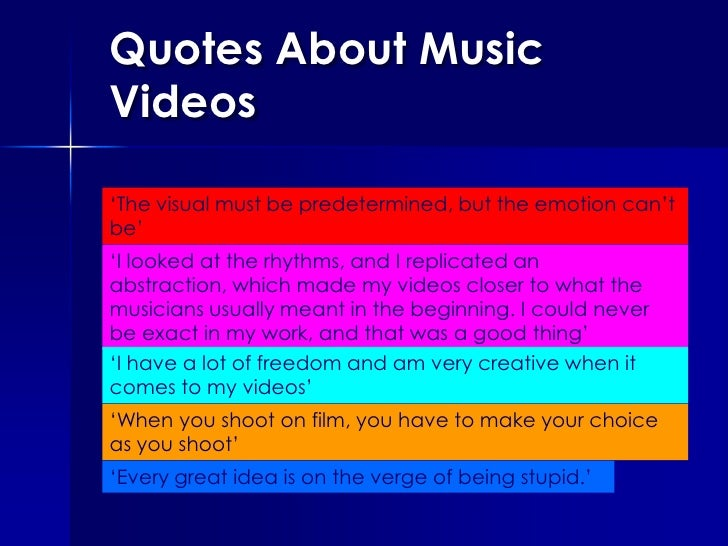 Quotes About Music Videos<br />'The visual must be predetermined, but the emotion can't be'<br />'I looked at the rhythms,...