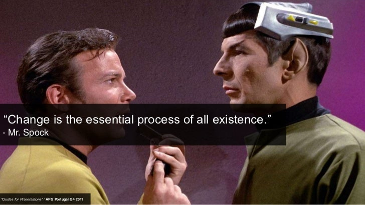"""Change is the essential process of all existence.""- Mr. Spock""Quotes for Presentations"" / APG Portugal Q4 2011"