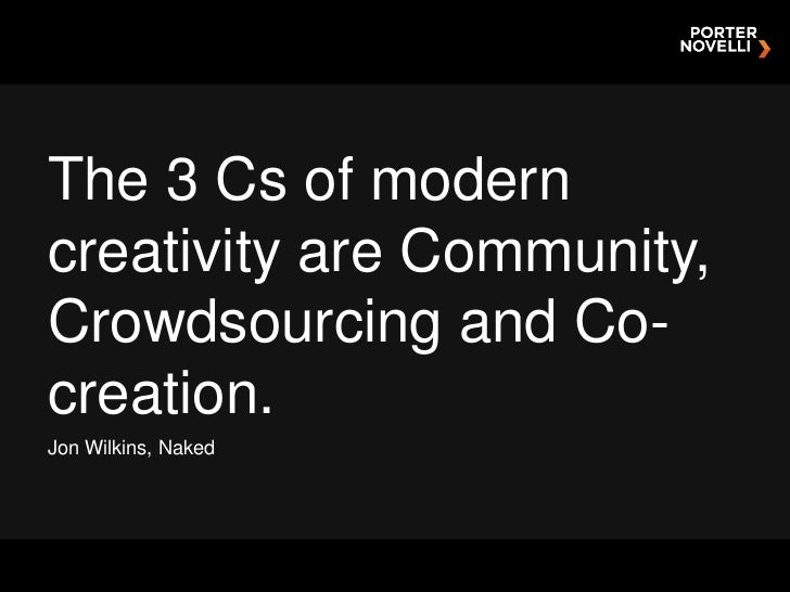 The 3 Cs of moderncreativity are Community,Crowdsourcing and Co-creation.Jon Wilkins, Naked