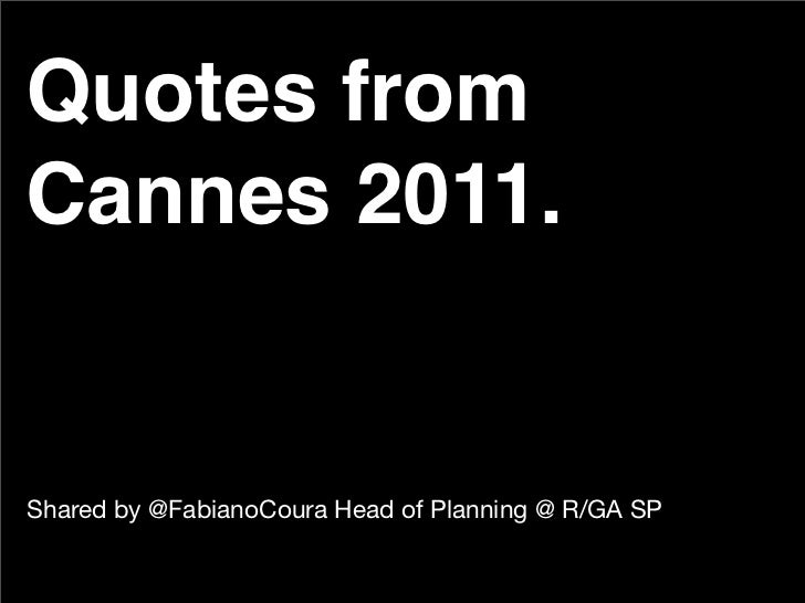 Quotes fromCannes 2011.Shared by @FabianoCoura Head of Planning @ R/GA SP
