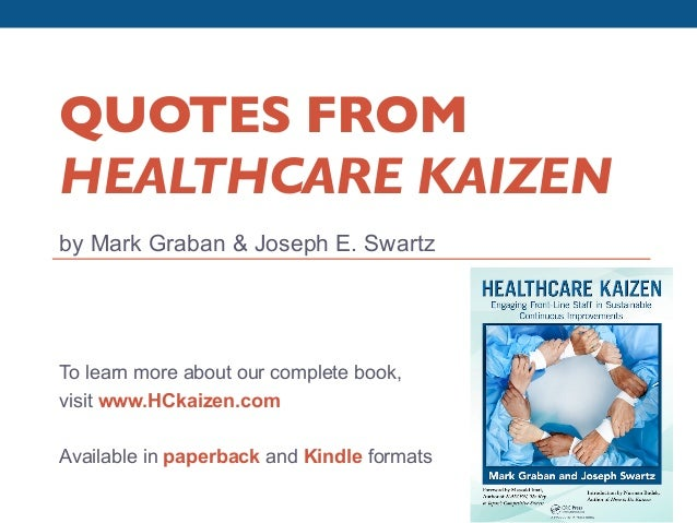 QUOTES FROM         HEALTHCARE KAIZEN	         by Mark Graban & Joseph E. Swartz         To learn more about our complete ...