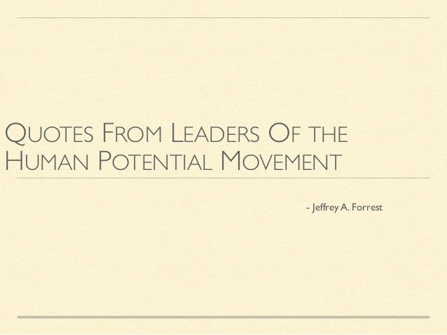 QUOTES FROM LEADERS OF THE HUMAN POTENTIAL MOVEMENT 	   	   	   	   	   	   	   	   	   	   	   	   - Jeffrey A. Forrest