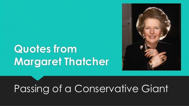 Quotes fromMargaret ThatcherPassing of a Conservative Giant