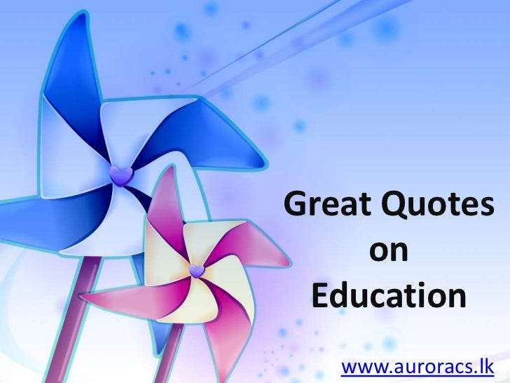 Great Quotes on Education<br />www.auroracs.lk<br />