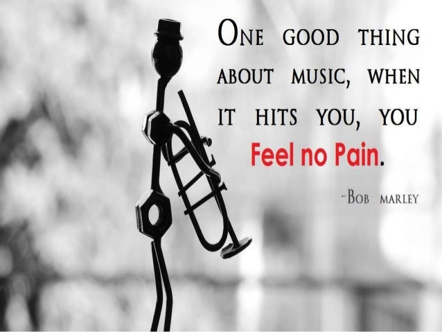"ONE GOOD THING   ABOUT MUSIC,  WHEN  IT HITS YOU,  YOU       ""BOB MARLEY"