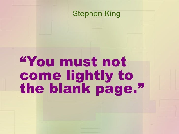 """"""" You must not come lightly to the blank page."""" Stephen King"""