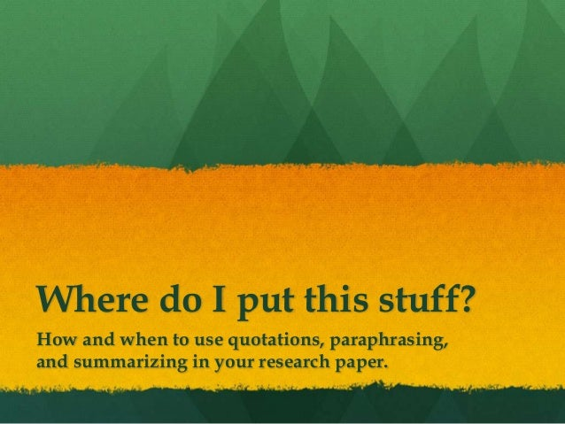 Where do I put this stuff? How and when to use quotations, paraphrasing, and summarizing in your research paper.