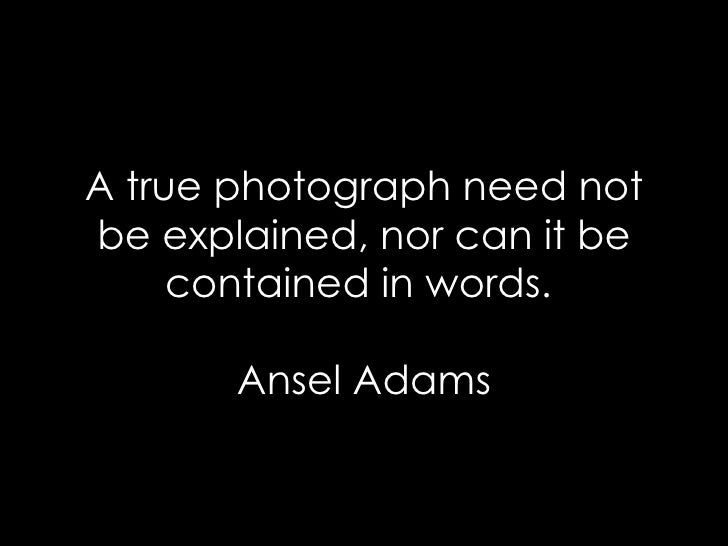 A true photograph need not be explained, nor can it be contained in words.  Ansel Adams