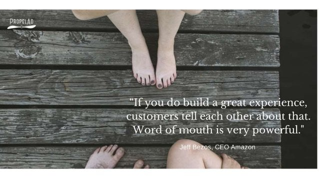 """""""If you do build a great experience,  customers tell each other about that.  Word of mouth is very powerful. """"  Jeff Bezos..."""