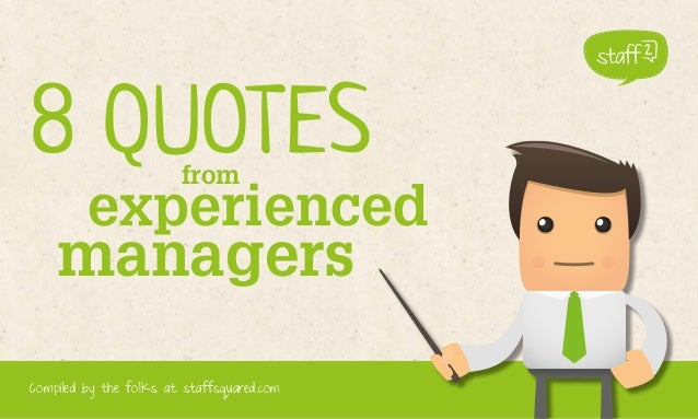 8 QUOTES from  experienced  managers 1  Compiled by the folks at staffsquared.com  www.staffsquared.com