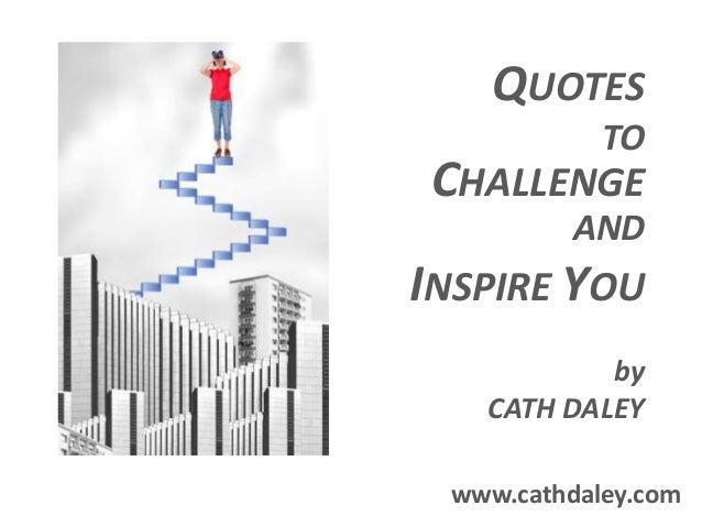 QUOTES TO CHALLENGE AND INSPIRE YOU by CATH DALEY www.cathdaley.com