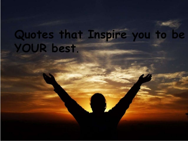 Quotes that Inspire you to beYOUR best.     Quotes to Inspire      You to do your best.