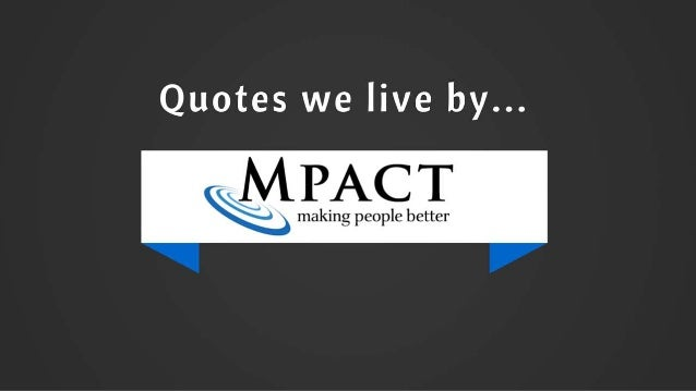 Quotes we live by...  MPACT  › making people better