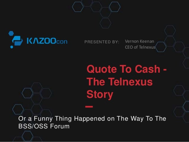 PRESENTED BY: Quote To Cash - The Telnexus Story Or a Funny Thing Happened on The Way To The BSS/OSS Forum Vernon Keenan C...