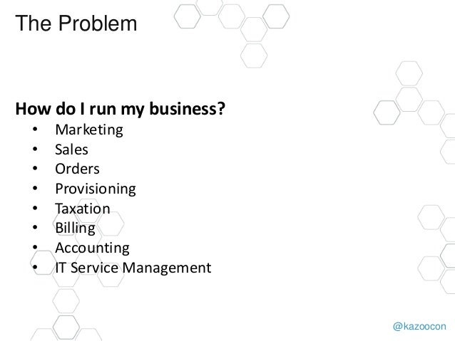 @kazoocon The Problem How do I run my business? • Marketing • Sales • Orders • Provisioning • Taxation • Billing • Account...