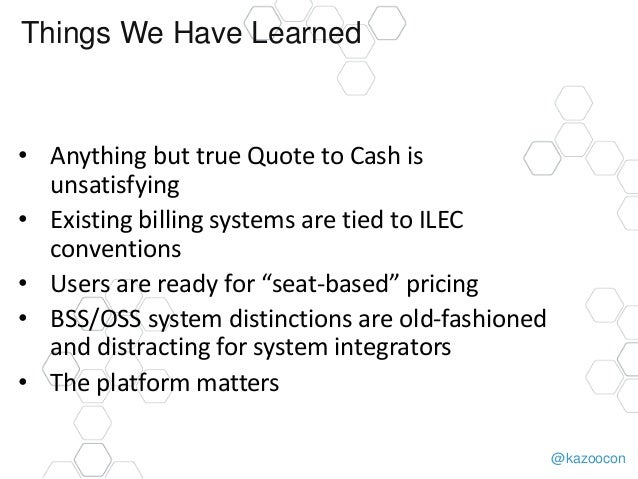 @kazoocon Things We Have Learned • Anything but true Quote to Cash is unsatisfying • Existing billing systems are tied to ...