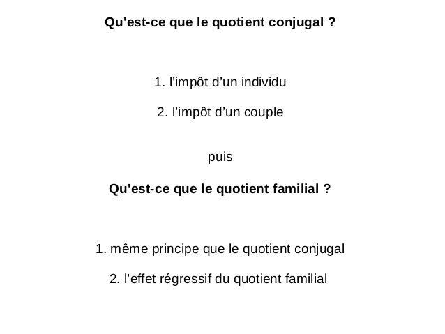 Qu'est-ce que le quotient conjugal ? 1. l'impôt d'un individu 2. l'impôt d'un couple puis Qu'est-ce que le quotient famili...