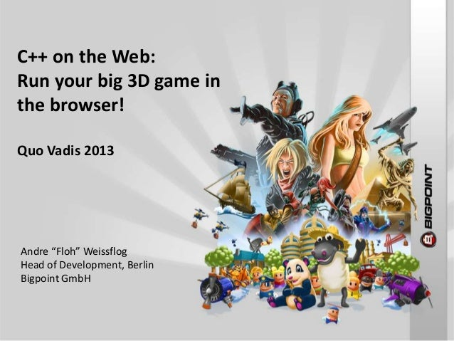 "C++ on the Web:Run your big 3D game inthe browser!Quo Vadis 2013Andre ""Floh"" WeissflogHead of Development, BerlinBigpoint ..."