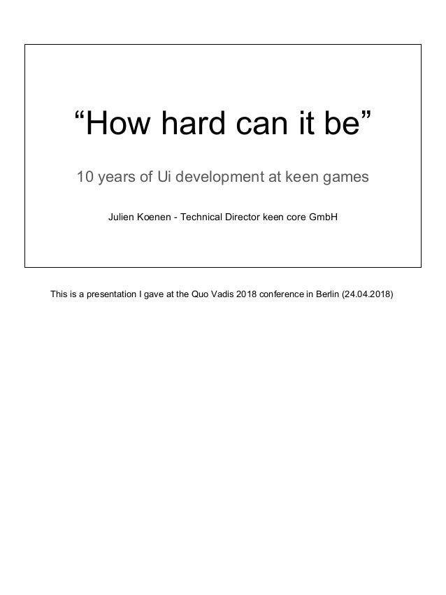 """""""How hard can it be"""" 10 years of Ui development at keen games Julien Koenen - Technical Director keen core GmbH This is a ..."""