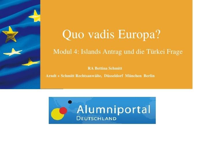Quo vadis Europa?   Modul 4: Islands Antrag und die Türkei Frage                     RA Bettina SchmittArndt + Schmitt Rec...