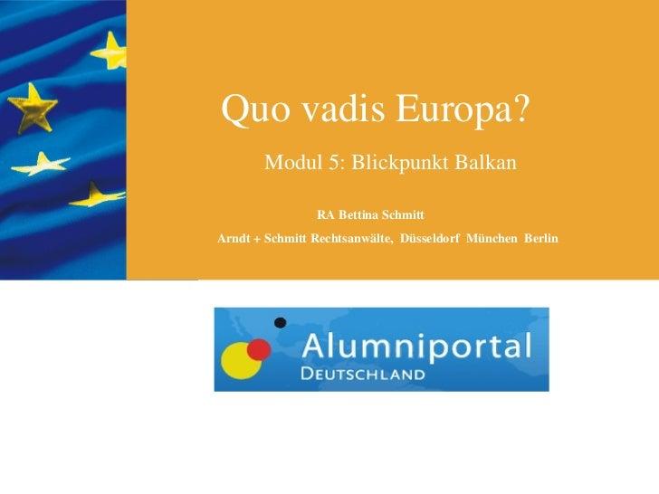 Quo vadis Europa?       Modul 5: Blickpunkt Balkan                RA Bettina SchmittArndt + Schmitt Rechtsanwälte, Düsseld...
