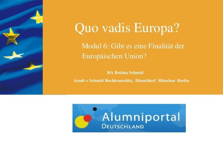 Quo vadis Europa?   Modul 6: Gibt es eine Finalität der   Europäischen Union?                RA Bettina SchmittArndt + Sch...